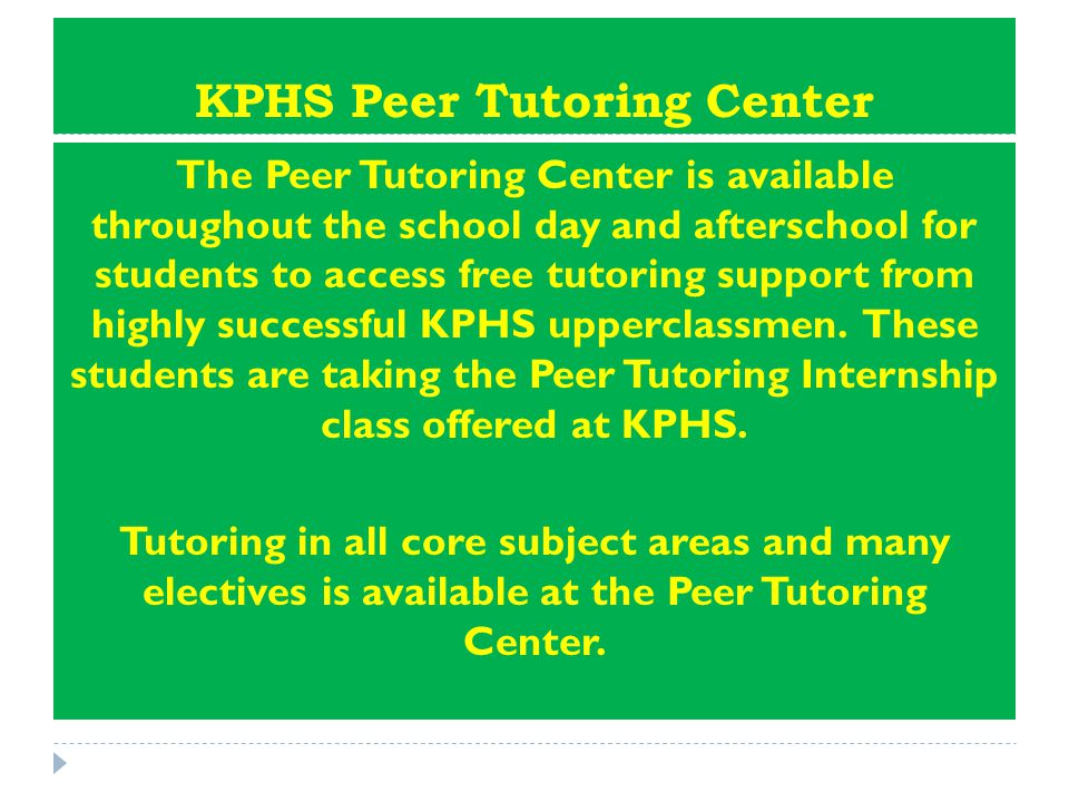 KPHS Peer Tutoring Center The Peer Tutoring Center is available throughout the school day and afterschool for students to access free tutoring support from highly successful KPHS upperclassmen.