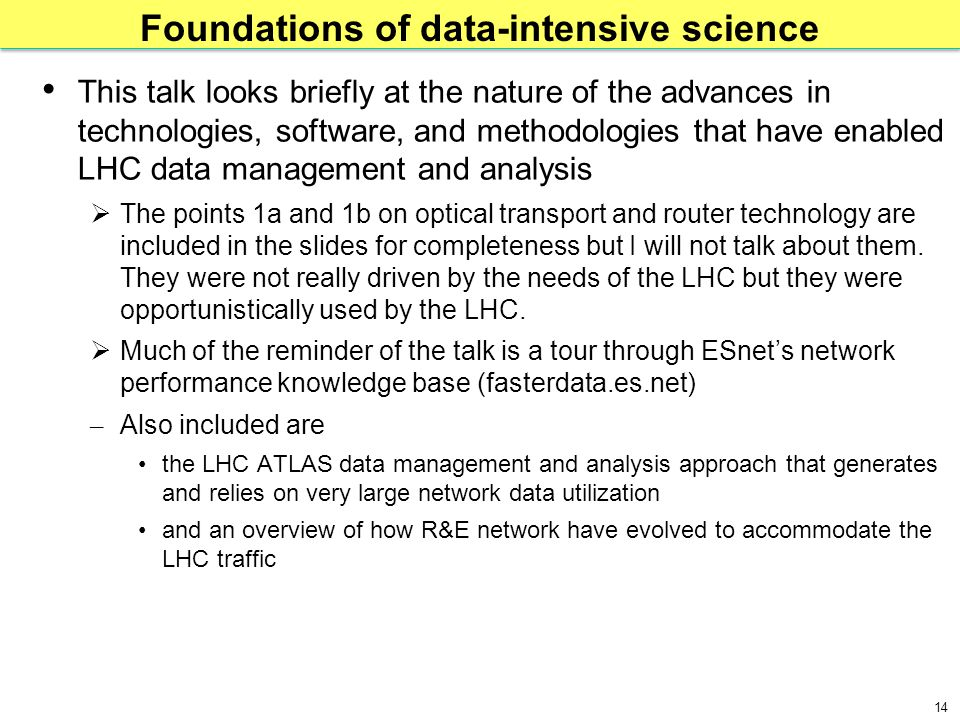 14 Foundations of data-intensive science This talk looks briefly at the nature of the advances in technologies, software, and methodologies that have enabled LHC data management and analysis  The points 1a and 1b on optical transport and router technology are included in the slides for completeness but I will not talk about them.