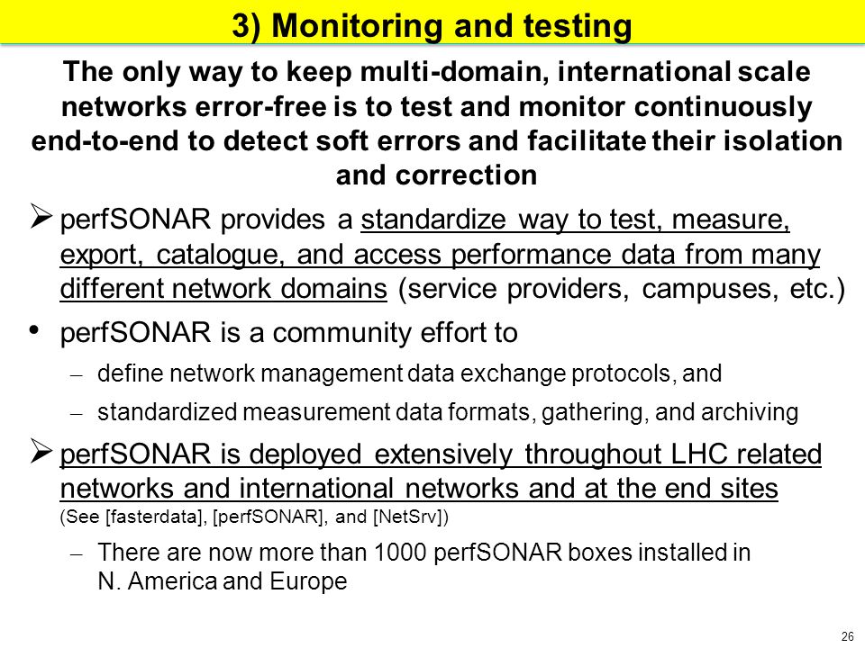 26 3) Monitoring and testing The only way to keep multi-domain, international scale networks error-free is to test and monitor continuously end-to-end to detect soft errors and facilitate their isolation and correction  perfSONAR provides a standardize way to test, measure, export, catalogue, and access performance data from many different network domains (service providers, campuses, etc.) perfSONAR is a community effort to – define network management data exchange protocols, and – standardized measurement data formats, gathering, and archiving  perfSONAR is deployed extensively throughout LHC related networks and international networks and at the end sites (See [fasterdata], [perfSONAR], and [NetSrv]) – There are now more than 1000 perfSONAR boxes installed in N.