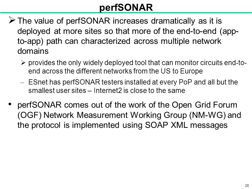 28 perfSONAR  The value of perfSONAR increases dramatically as it is deployed at more sites so that more of the end-to-end (app- to-app) path can characterized across multiple network domains  provides the only widely deployed tool that can monitor circuits end-to- end across the different networks from the US to Europe – ESnet has perfSONAR testers installed at every PoP and all but the smallest user sites – Internet2 is close to the same perfSONAR comes out of the work of the Open Grid Forum (OGF) Network Measurement Working Group (NM-WG) and the protocol is implemented using SOAP XML messages