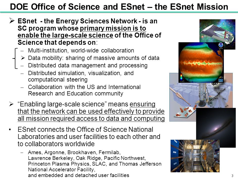 3 DOE Office of Science and ESnet – the ESnet Mission  ESnet - the Energy Sciences Network - is an SC program whose primary mission is to enable the large-scale science of the Office of Science that depends on: – Multi-institution, world-wide collaboration  Data mobility: sharing of massive amounts of data – Distributed data management and processing – Distributed simulation, visualization, and computational steering – Collaboration with the US and International Research and Education community  Enabling large-scale science means ensuring that the network can be used effectively to provide all mission required access to data and computing ESnet connects the Office of Science National Laboratories and user facilities to each other and to collaborators worldwide – Ames, Argonne, Brookhaven, Fermilab, Lawrence Berkeley, Oak Ridge, Pacific Northwest, Princeton Plasma Physics, SLAC, and Thomas Jefferson National Accelerator Facility, and embedded and detached user facilities