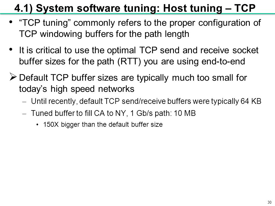 30 4.1) System software tuning: Host tuning – TCP TCP tuning commonly refers to the proper configuration of TCP windowing buffers for the path length It is critical to use the optimal TCP send and receive socket buffer sizes for the path (RTT) you are using end-to-end  Default TCP buffer sizes are typically much too small for today's high speed networks – Until recently, default TCP send/receive buffers were typically 64 KB – Tuned buffer to fill CA to NY, 1 Gb/s path: 10 MB 150X bigger than the default buffer size