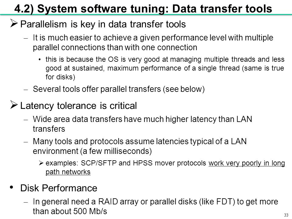 33 4.2) System software tuning: Data transfer tools  Parallelism is key in data transfer tools – It is much easier to achieve a given performance level with multiple parallel connections than with one connection this is because the OS is very good at managing multiple threads and less good at sustained, maximum performance of a single thread (same is true for disks) – Several tools offer parallel transfers (see below)  Latency tolerance is critical – Wide area data transfers have much higher latency than LAN transfers – Many tools and protocols assume latencies typical of a LAN environment (a few milliseconds)  examples: SCP/SFTP and HPSS mover protocols work very poorly in long path networks Disk Performance – In general need a RAID array or parallel disks (like FDT) to get more than about 500 Mb/s