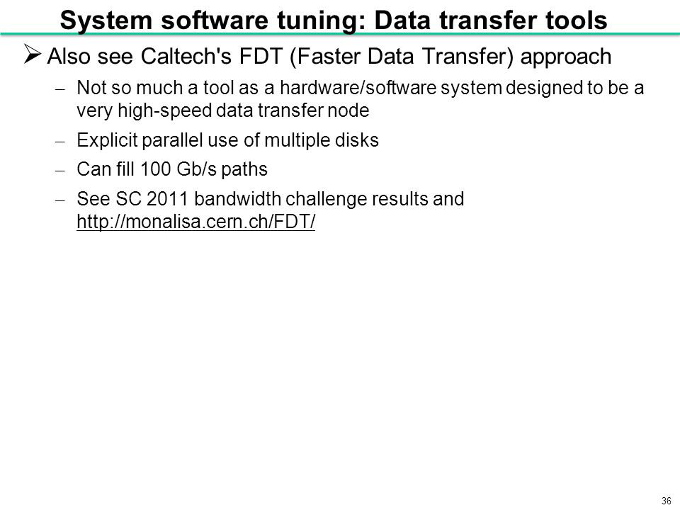 36 System software tuning: Data transfer tools  Also see Caltech s FDT (Faster Data Transfer) approach – Not so much a tool as a hardware/software system designed to be a very high-speed data transfer node – Explicit parallel use of multiple disks – Can fill 100 Gb/s paths – See SC 2011 bandwidth challenge results and http://monalisa.cern.ch/FDT/ http://monalisa.cern.ch/FDT/
