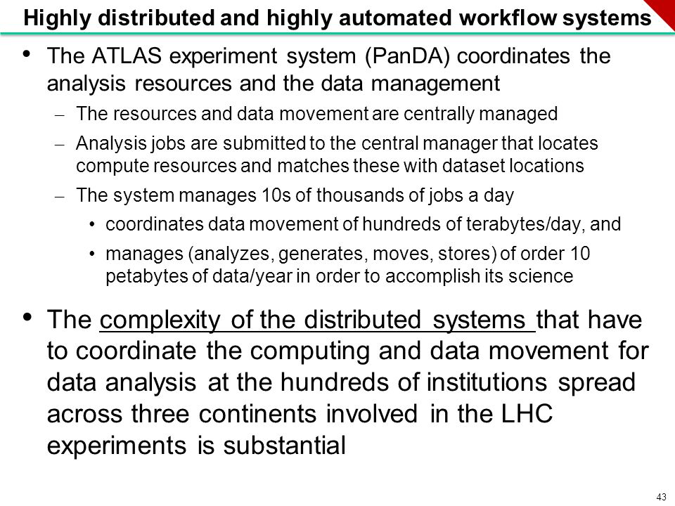 43 Highly distributed and highly automated workflow systems The ATLAS experiment system (PanDA) coordinates the analysis resources and the data management – The resources and data movement are centrally managed – Analysis jobs are submitted to the central manager that locates compute resources and matches these with dataset locations – The system manages 10s of thousands of jobs a day coordinates data movement of hundreds of terabytes/day, and manages (analyzes, generates, moves, stores) of order 10 petabytes of data/year in order to accomplish its science The complexity of the distributed systems that have to coordinate the computing and data movement for data analysis at the hundreds of institutions spread across three continents involved in the LHC experiments is substantial