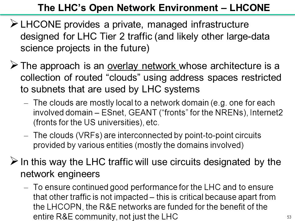 53 The LHC's Open Network Environment – LHCONE  LHCONE provides a private, managed infrastructure designed for LHC Tier 2 traffic (and likely other large-data science projects in the future)  The approach is an overlay network whose architecture is a collection of routed clouds using address spaces restricted to subnets that are used by LHC systems – The clouds are mostly local to a network domain (e.g.