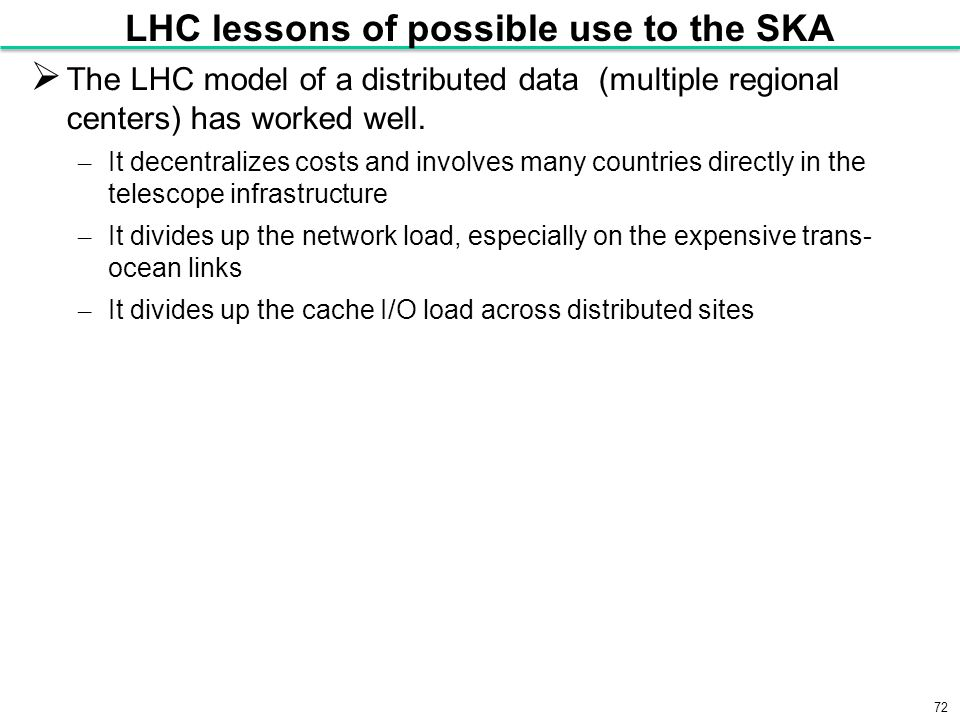 72 LHC lessons of possible use to the SKA  The LHC model of a distributed data (multiple regional centers) has worked well.