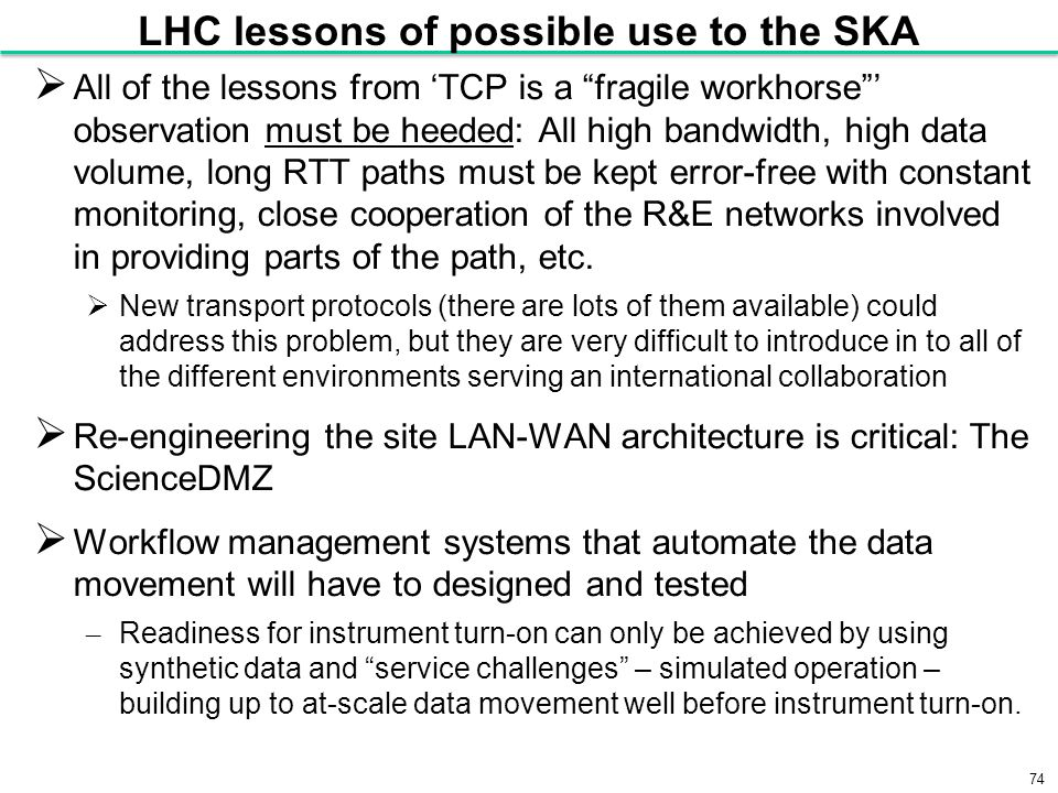 74 LHC lessons of possible use to the SKA  All of the lessons from 'TCP is a fragile workhorse ' observation must be heeded: All high bandwidth, high data volume, long RTT paths must be kept error-free with constant monitoring, close cooperation of the R&E networks involved in providing parts of the path, etc.