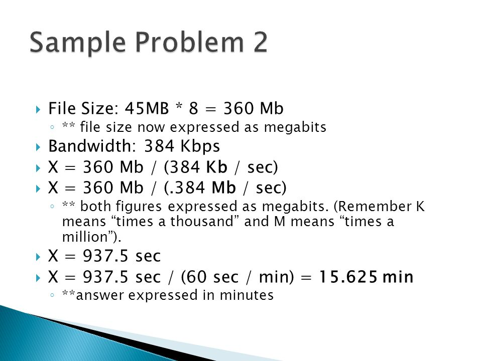  File Size: 45MB * 8 = 360 Mb ◦ ** file size now expressed as megabits  Bandwidth: 384 Kbps  X = 360 Mb / (384 Kb / sec)  X = 360 Mb / (.384 Mb / sec) ◦ ** both figures expressed as megabits.