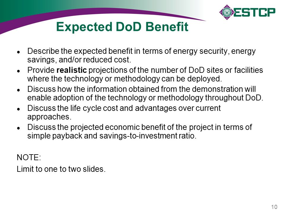 Expected DoD Benefit ● Describe the expected benefit in terms of energy security, energy savings, and/or reduced cost. ● Provide realistic projections