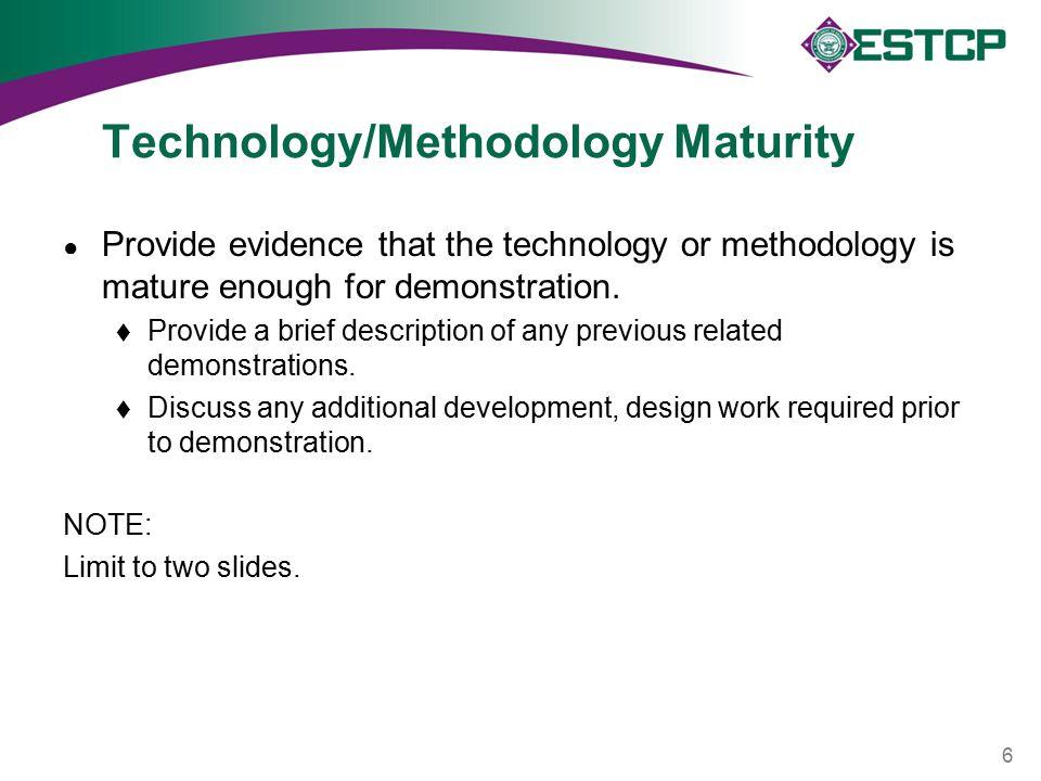Technology/Methodology Maturity ● Provide evidence that the technology or methodology is mature enough for demonstration.  Provide a brief descriptio