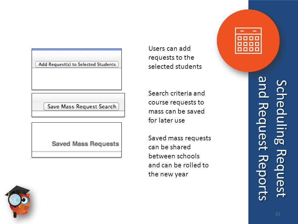 Users can add requests to the selected students Search criteria and course requests to mass can be saved for later use Saved mass requests can be shared between schools and can be rolled to the new year Scheduling Request and Request Reports 22