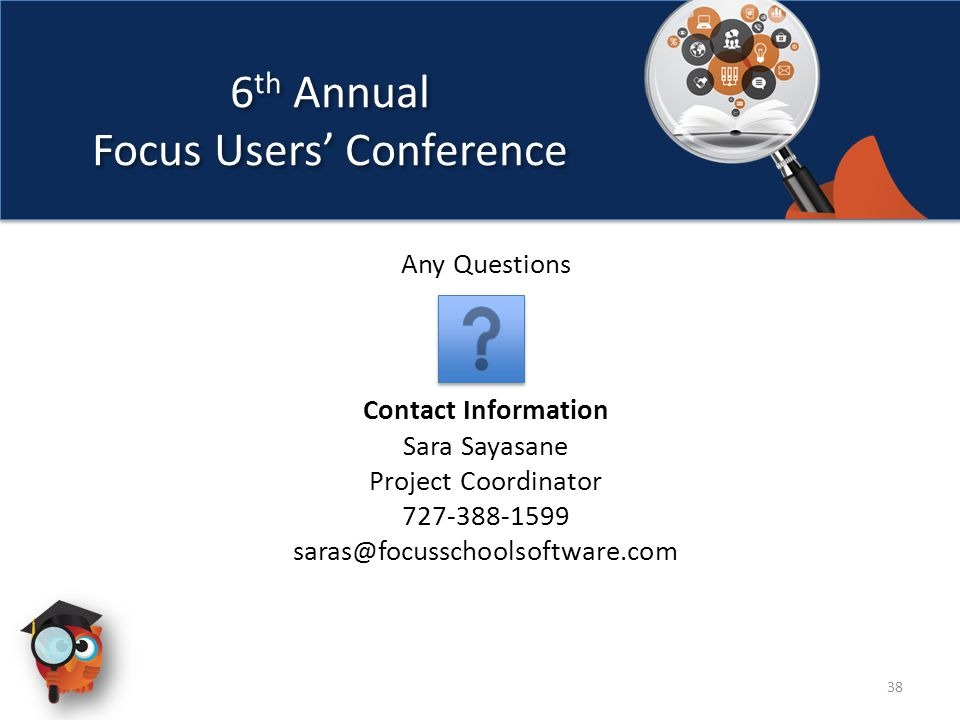 6 th Annual Focus Users' Conference 6 th Annual Focus Users' Conference 38 Any Questions Contact Information Sara Sayasane Project Coordinator 727-388-1599 saras@focusschoolsoftware.com