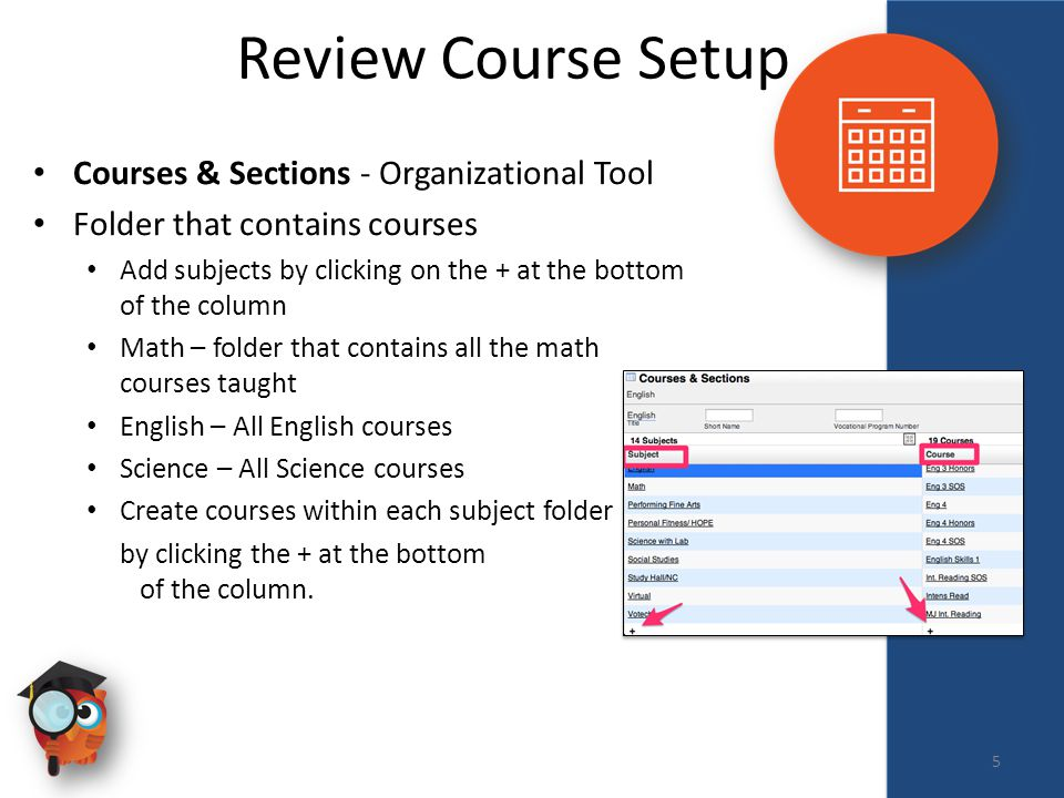 Scheduling Review Course Setup Courses & Sections - Organizational Tool Folder that contains courses Add subjects by clicking on the + at the bottom of the column Math – folder that contains all the math courses taught English – All English courses Science – All Science courses Create courses within each subject folder by clicking the + at the bottom of the column.