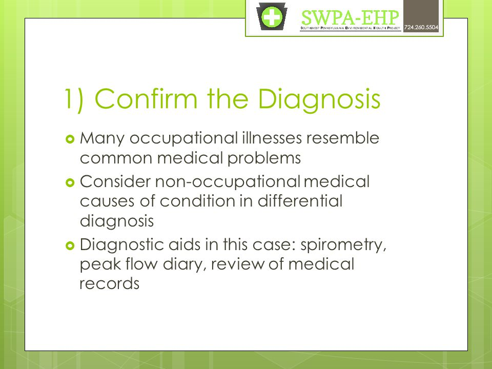 1) Confirm the Diagnosis  Many occupational illnesses resemble common medical problems  Consider non-occupational medical causes of condition in differential diagnosis  Diagnostic aids in this case: spirometry, peak flow diary, review of medical records 724.260.5504