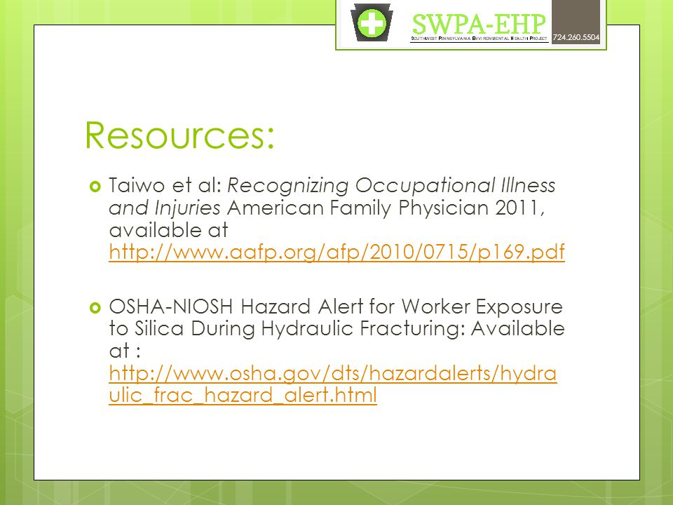 Resources:  Taiwo et al: Recognizing Occupational Illness and Injuries American Family Physician 2011, available at http://www.aafp.org/afp/2010/0715/p169.pdf http://www.aafp.org/afp/2010/0715/p169.pdf  OSHA-NIOSH Hazard Alert for Worker Exposure to Silica During Hydraulic Fracturing: Available at : http://www.osha.gov/dts/hazardalerts/hydra ulic_frac_hazard_alert.html http://www.osha.gov/dts/hazardalerts/hydra ulic_frac_hazard_alert.html 724.260.5504