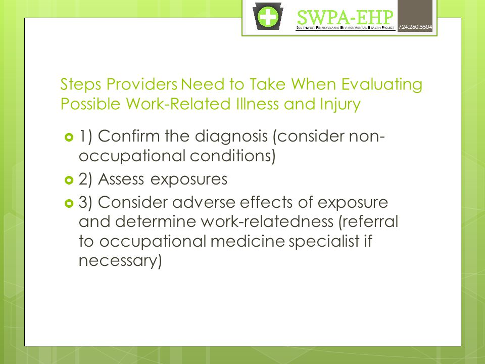 Steps Providers Need to Take When Evaluating Possible Work-Related Illness and Injury  1) Confirm the diagnosis (consider non- occupational conditions)  2) Assess exposures  3) Consider adverse effects of exposure and determine work-relatedness (referral to occupational medicine specialist if necessary) 724.260.5504