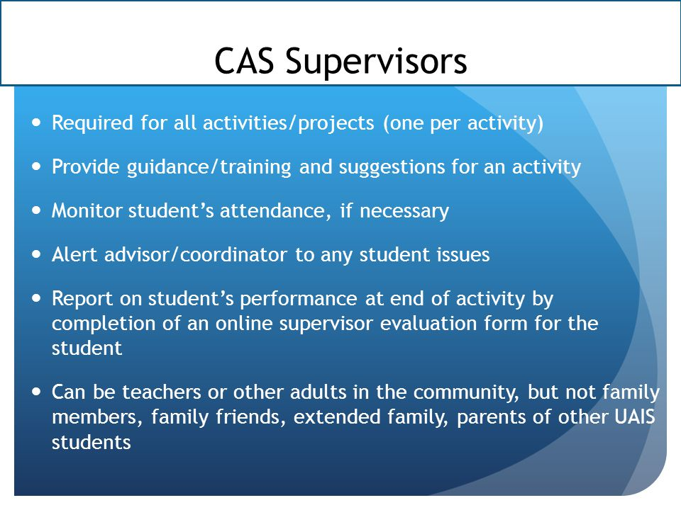 CAS Supervisors Required for all activities/projects (one per activity) Provide guidance/training and suggestions for an activity Monitor student's attendance, if necessary Alert advisor/coordinator to any student issues Report on student's performance at end of activity by completion of an online supervisor evaluation form for the student Can be teachers or other adults in the community, but not family members, family friends, extended family, parents of other UAIS students