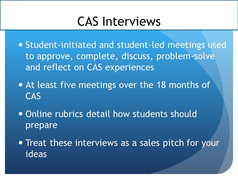 CAS Interviews Student-initiated and student-led meetings used to approve, complete, discuss, problem-solve and reflect on CAS experiences At least five meetings over the 18 months of CAS Online rubrics detail how students should prepare Treat these interviews as a sales pitch for your ideas