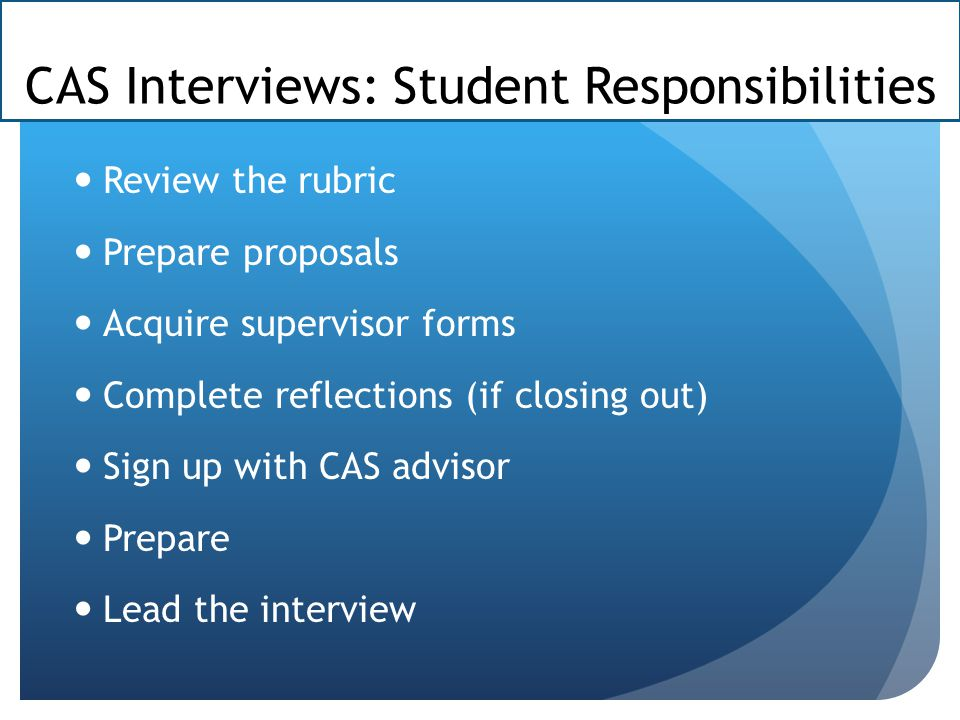 CAS Interviews: Student Responsibilities Review the rubric Prepare proposals Acquire supervisor forms Complete reflections (if closing out) Sign up with CAS advisor Prepare Lead the interview