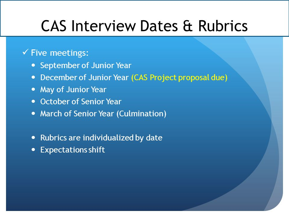 CAS Interview Dates & Rubrics Five meetings: September of Junior Year December of Junior Year (CAS Project proposal due) May of Junior Year October of Senior Year March of Senior Year (Culmination) Rubrics are individualized by date Expectations shift