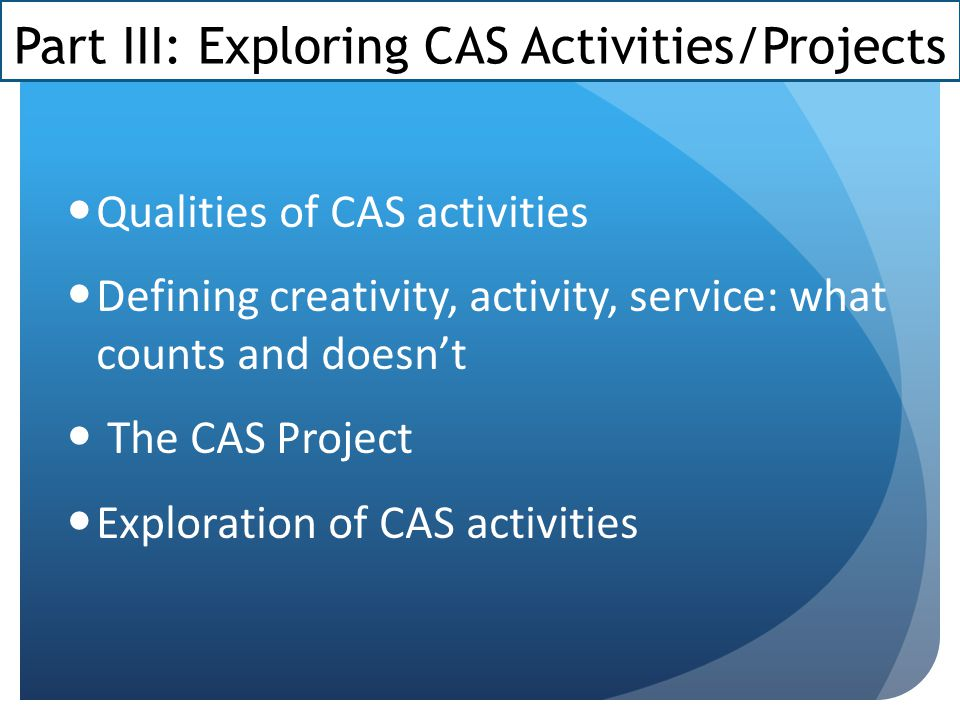 Part III: Exploring CAS Activities/Projects Qualities of CAS activities Defining creativity, activity, service: what counts and doesn't The CAS Project Exploration of CAS activities