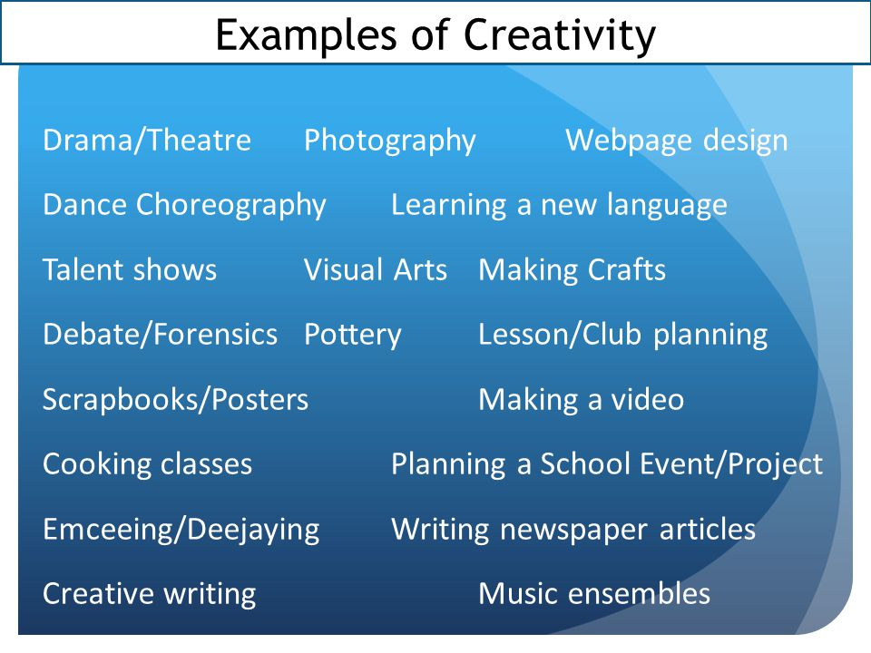 Examples of Creativity Drama/TheatrePhotographyWebpage design Dance ChoreographyLearning a new language Talent showsVisual ArtsMaking Crafts Debate/ForensicsPotteryLesson/Club planning Scrapbooks/PostersMaking a video Cooking classesPlanning a School Event/Project Emceeing/DeejayingWriting newspaper articles Creative writingMusic ensembles