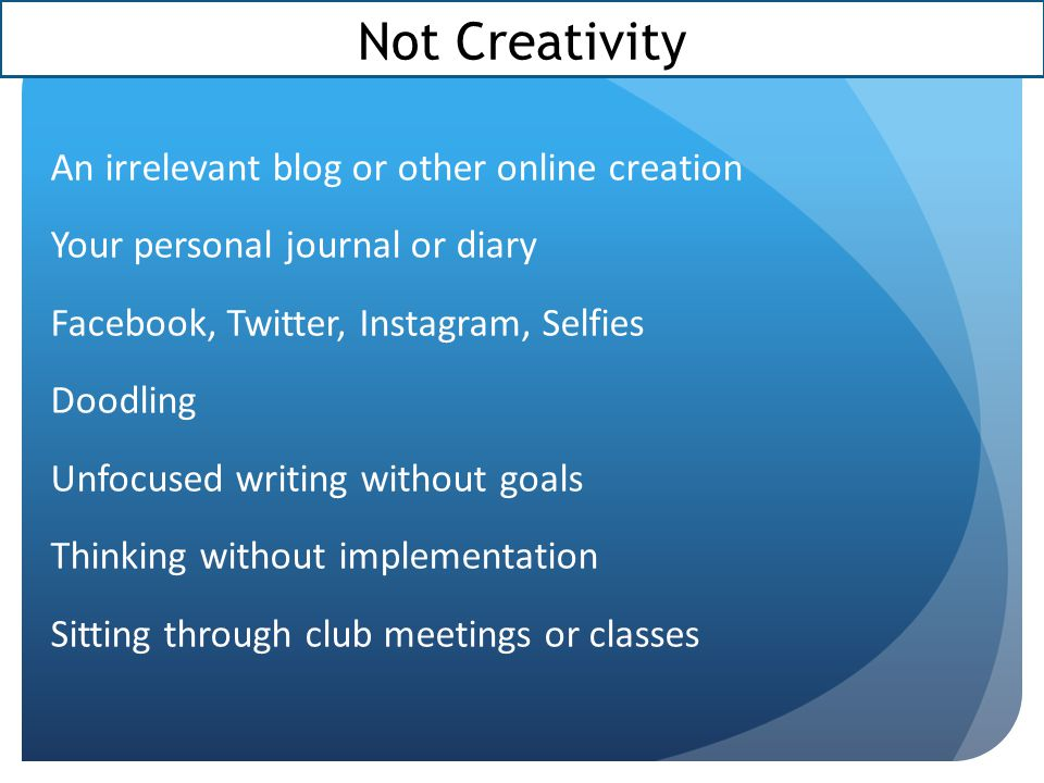 Not Creativity An irrelevant blog or other online creation Your personal journal or diary Facebook, Twitter, Instagram, Selfies Doodling Unfocused writing without goals Thinking without implementation Sitting through club meetings or classes