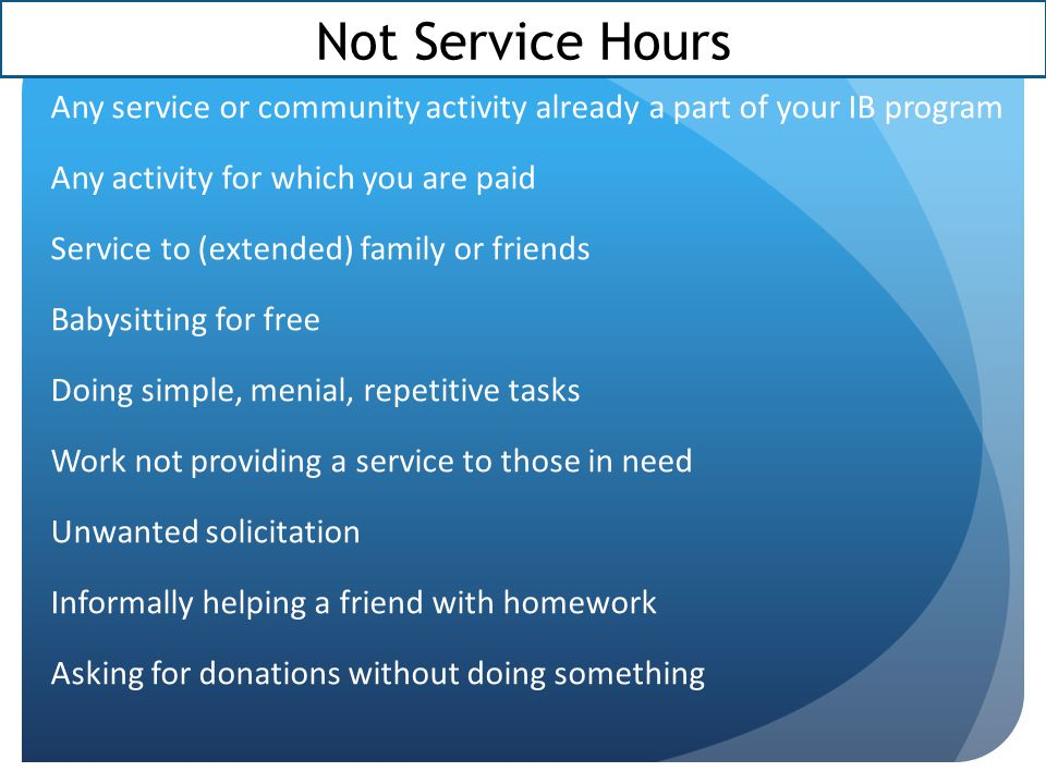 Not Service Hours Any service or community activity already a part of your IB program Any activity for which you are paid Service to (extended) family or friends Babysitting for free Doing simple, menial, repetitive tasks Work not providing a service to those in need Unwanted solicitation Informally helping a friend with homework Asking for donations without doing something