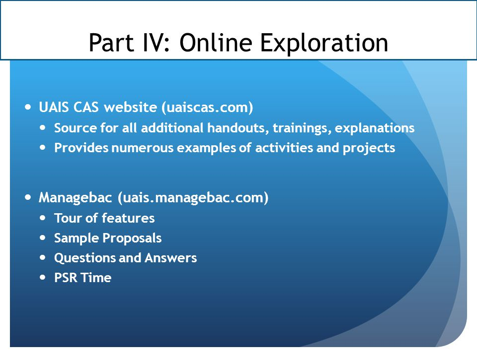 Part IV: Online Exploration UAIS CAS website (uaiscas.com) Source for all additional handouts, trainings, explanations Provides numerous examples of activities and projects Managebac (uais.managebac.com) Tour of features Sample Proposals Questions and Answers PSR Time