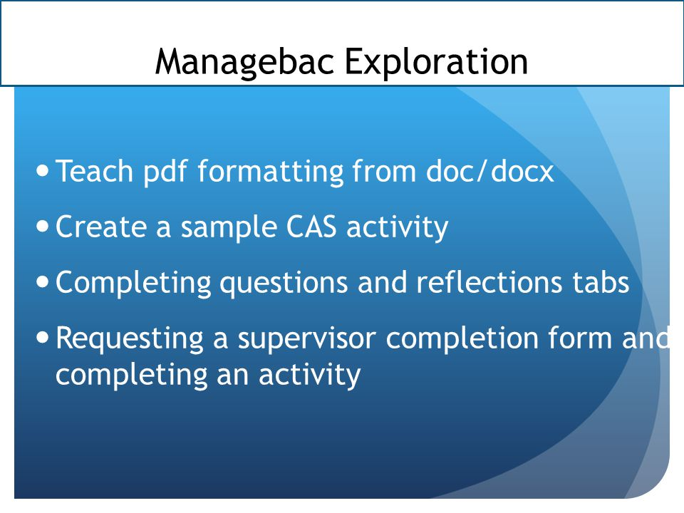 Managebac Exploration Teach pdf formatting from doc/docx Create a sample CAS activity Completing questions and reflections tabs Requesting a supervisor completion form and completing an activity