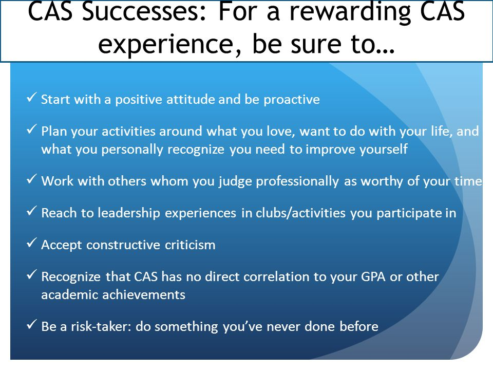 CAS Successes: For a rewarding CAS experience, be sure to… Start with a positive attitude and be proactive Plan your activities around what you love, want to do with your life, and what you personally recognize you need to improve yourself Work with others whom you judge professionally as worthy of your time Reach to leadership experiences in clubs/activities you participate in Accept constructive criticism Recognize that CAS has no direct correlation to your GPA or other academic achievements Be a risk-taker: do something you've never done before