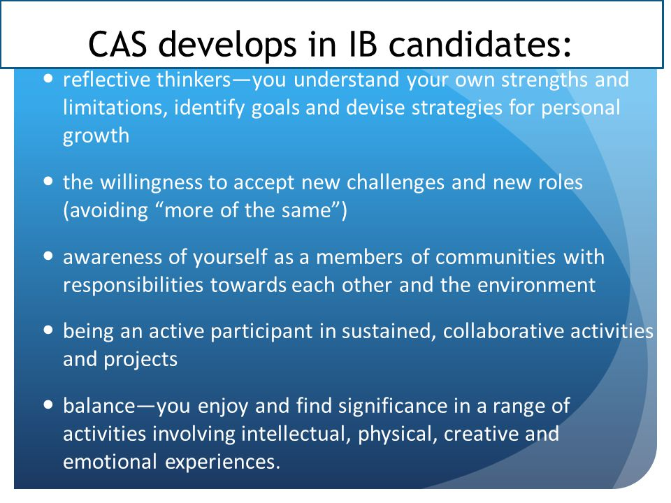 CAS develops in IB candidates: reflective thinkers—you understand your own strengths and limitations, identify goals and devise strategies for personal growth the willingness to accept new challenges and new roles (avoiding more of the same ) awareness of yourself as a members of communities with responsibilities towards each other and the environment being an active participant in sustained, collaborative activities and projects balance—you enjoy and find significance in a range of activities involving intellectual, physical, creative and emotional experiences.