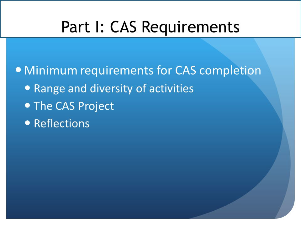 Part I: CAS Requirements Minimum requirements for CAS completion Range and diversity of activities The CAS Project Reflections