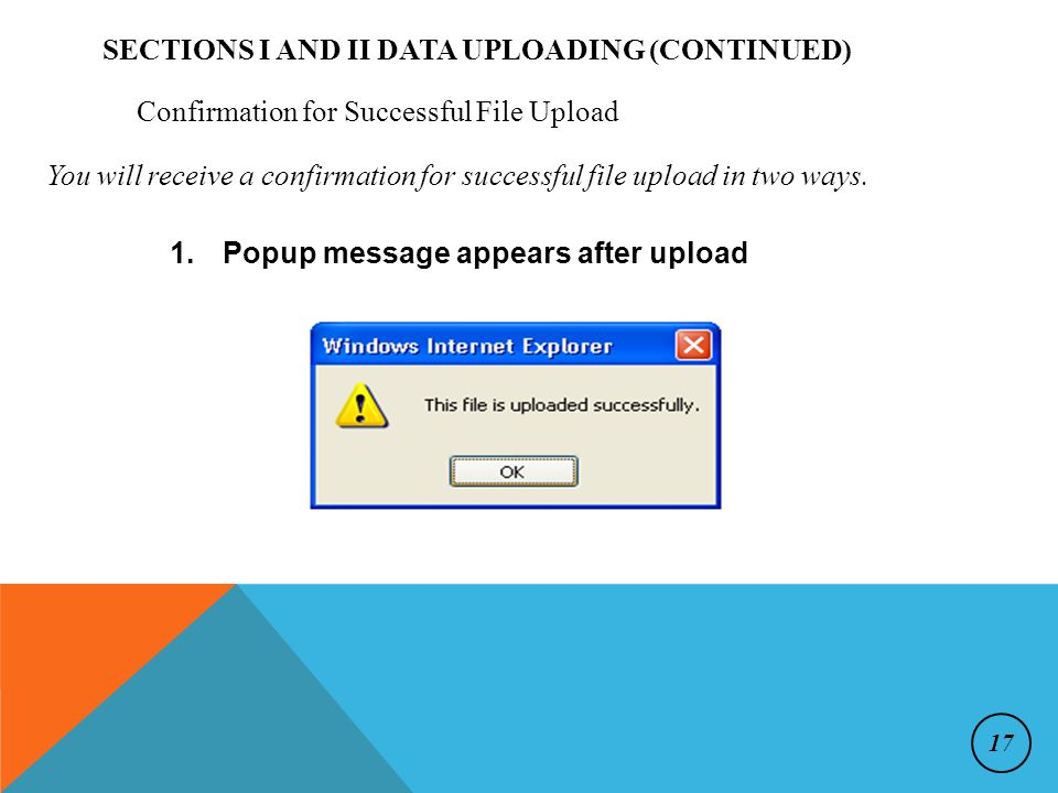 Confirmation for Successful File Upload 1.Popup message appears after upload SECTIONS I AND II DATA UPLOADING (CONTINUED) You will receive a confirmation for successful file upload in two ways.