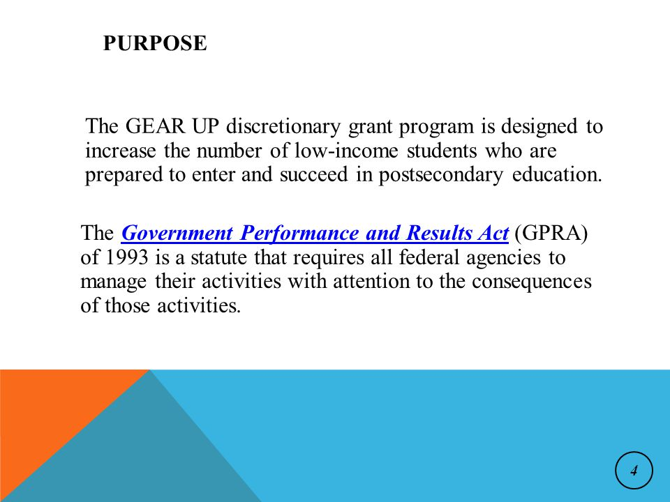 PURPOSE The GEAR UP discretionary grant program is designed to increase the number of low-income students who are prepared to enter and succeed in postsecondary education.