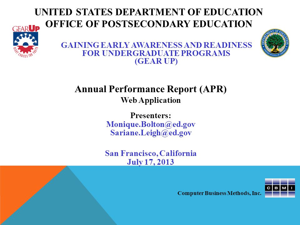 GAINING EARLY AWARENESS AND READINESS FOR UNDERGRADUATE PROGRAMS (GEAR UP) Annual Performance Report (APR) Web Application Presenters: Monique.Bolton@ed.gov Sariane.Leigh@ed.gov San Francisco, California July 17, 2013 UNITED STATES DEPARTMENT OF EDUCATION OFFICE OF POSTSECONDARY EDUCATION Computer Business Methods, Inc.