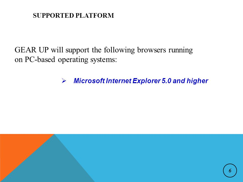  Microsoft Internet Explorer 5.0 and higher SUPPORTED PLATFORM GEAR UP will support the following browsers running on PC-based operating systems: 6