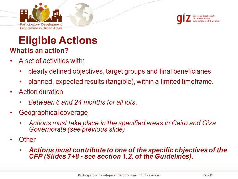 Page 15 Eligible Actions Participatory Development Programme in Urban Areas What is an action? A set of activities with: clearly defined objectives, t