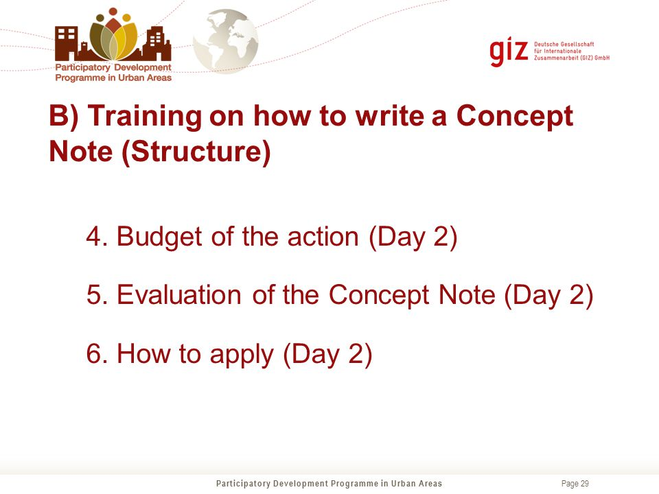 Page 29 B) Training on how to write a Concept Note (Structure) 4. Budget of the action (Day 2) 5. Evaluation of the Concept Note (Day 2) 6. How to app