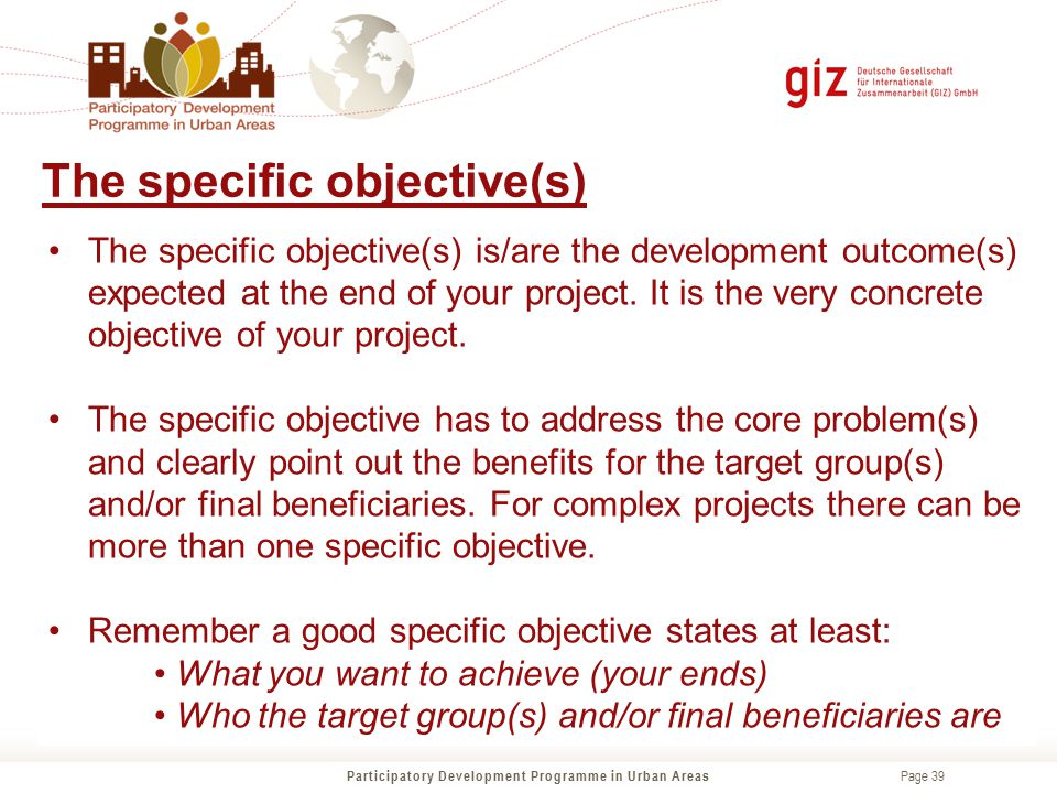 Page 39 The specific objective(s) is/are the development outcome(s) expected at the end of your project. It is the very concrete objective of your pro