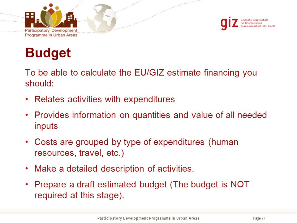 Page 77 Budget Participatory Development Programme in Urban Areas To be able to calculate the EU/GIZ estimate financing you should: Relates activities