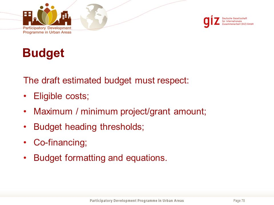Page 78 Budget Participatory Development Programme in Urban Areas The draft estimated budget must respect: Eligible costs; Maximum / minimum project/g