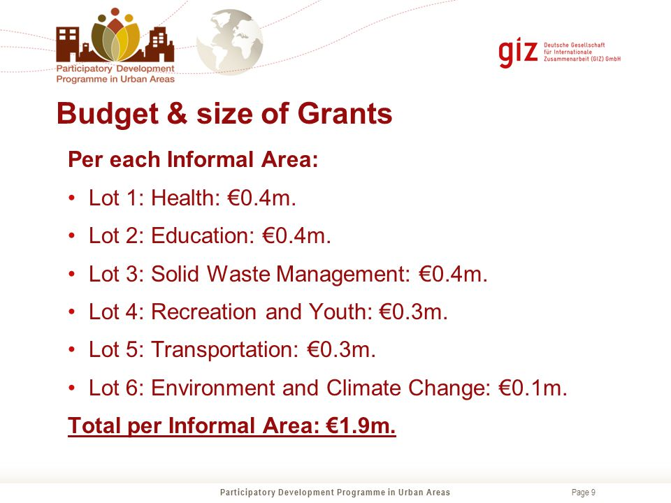Page 9 Budget & size of Grants Participatory Development Programme in Urban Areas Per each Informal Area: Lot 1: Health: €0.4m. Lot 2: Education: €0.4