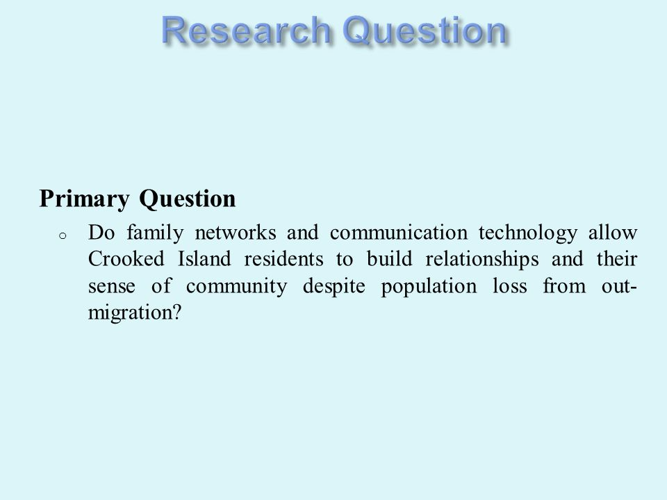 Primary Question o Do family networks and communication technology allow Crooked Island residents to build relationships and their sense of community