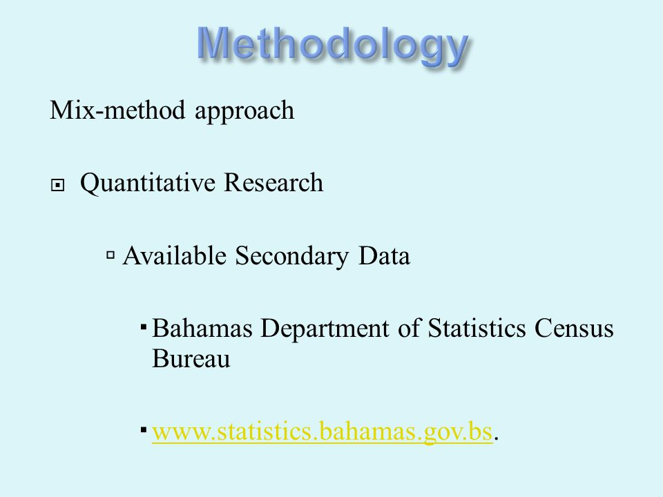 Mix-method approach  Quantitative Research  Available Secondary Data  Bahamas Department of Statistics Census Bureau  www.statistics.bahamas.gov.b