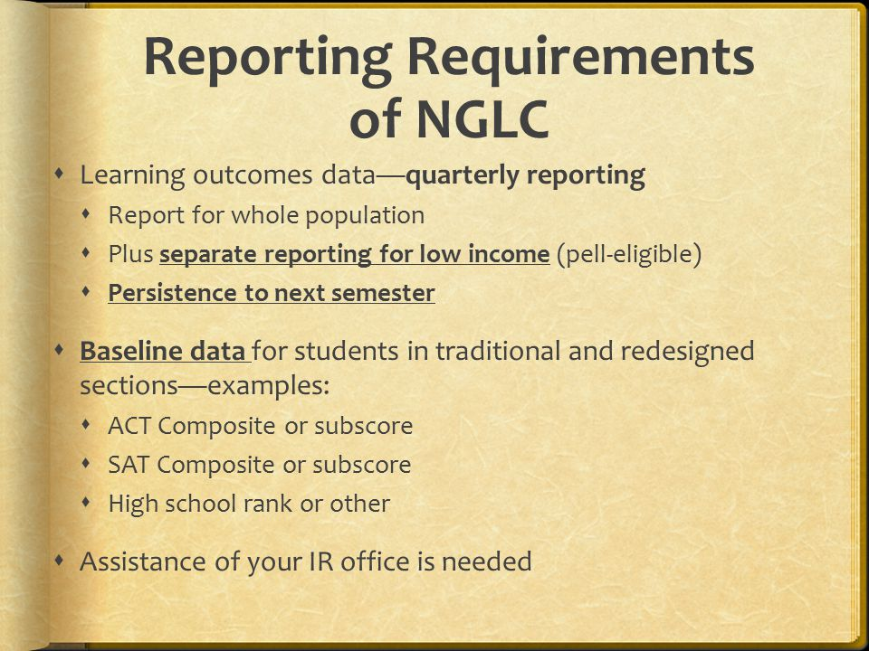 Reporting Requirements of NGLC  Learning outcomes data—quarterly reporting  Report for whole population  Plus separate reporting for low income (pell-eligible)  Persistence to next semester  Baseline data for students in traditional and redesigned sections—examples:  ACT Composite or subscore  SAT Composite or subscore  High school rank or other  Assistance of your IR office is needed