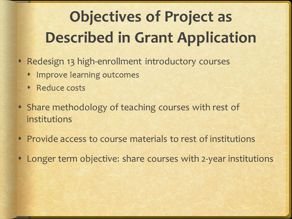 Objectives of Project as Described in Grant Application  Redesign 13 high-enrollment introductory courses  Improve learning outcomes  Reduce costs  Share methodology of teaching courses with rest of institutions  Provide access to course materials to rest of institutions  Longer term objective: share courses with 2-year institutions