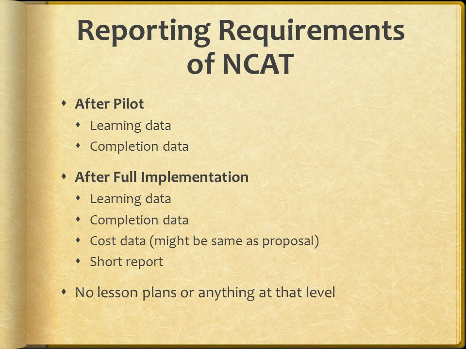Reporting Requirements of NCAT  After Pilot  Learning data  Completion data  After Full Implementation  Learning data  Completion data  Cost data (might be same as proposal)  Short report  No lesson plans or anything at that level