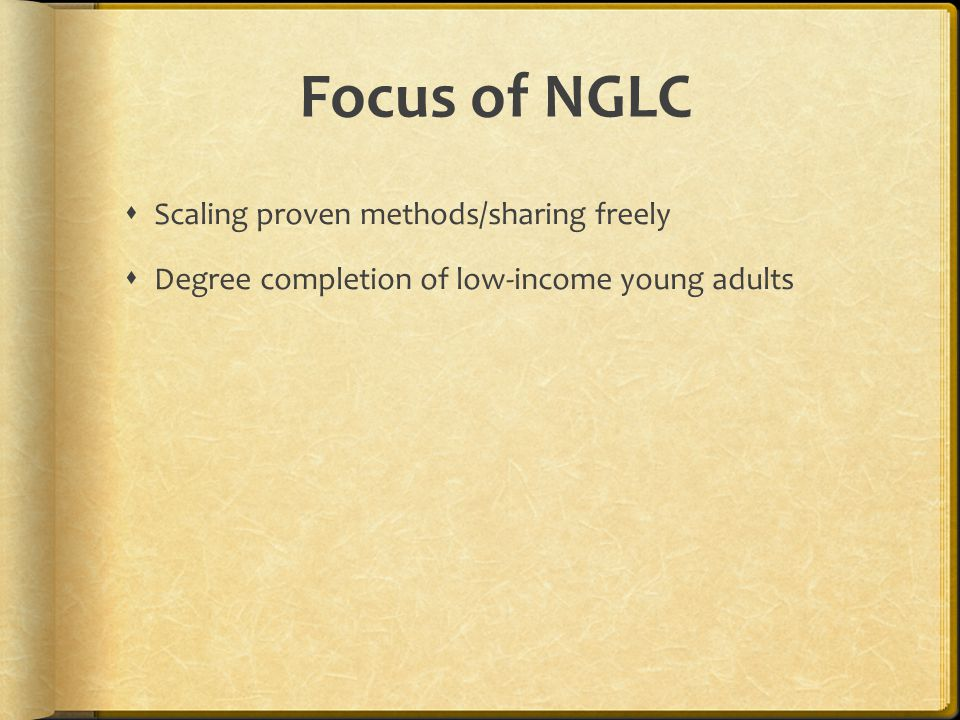 Focus of NGLC  Scaling proven methods/sharing freely  Degree completion of low-income young adults